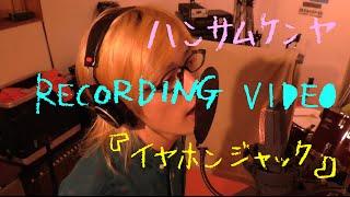ハンサムケンヤ RECORDING VIDEO 『イヤホンジャック』