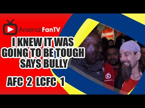 I Knew It Was Going To Be Tough says Bully - Arsenal 2 Leicester City 1