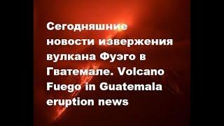 Сегодняшние новости извержения вулкана Фуэго в Гватемале. Volcano Fuego in Guatemala eruption news