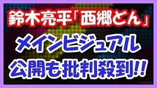 鈴木亮平の「西郷どん」 メインビジュアルに批判殺到!! 11月7日、2018...