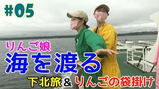 #5『RINGOMUSUMEの産地直送 日本最高!!』海を渡る下北旅&りんごの袋掛け