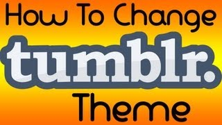 How To Change Your Tumblr Theme (updated)