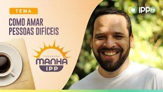 Como Amar pessoas Difíceis | Manhã IPP | IPP TV