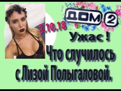 Новости Дом 2. (03.10.18.) 3 октября. Ужас, Что случилось с Лизой Полыгаловой.