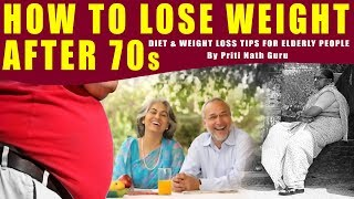 HOW TO LOSE WEIGHT AFTER 70s - DIET & WEIGHT LOSS TIPS FOR ELDERLY PEOPLE BY PRITI NATH GURU II