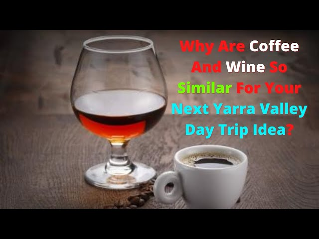 Why Are Coffee And Wine So Similar For Your Next Yarra Valley Day Trip Idea?
