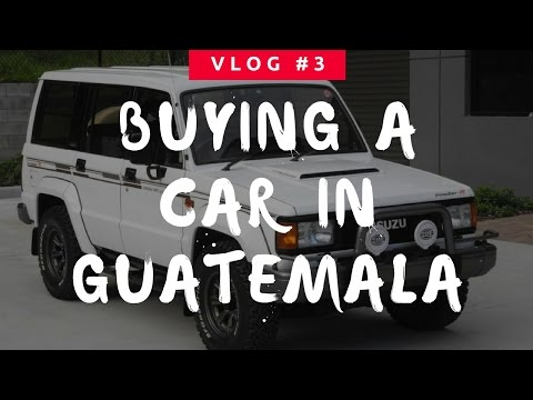Buying a Car in Guatemala City - Cuatro Quesos Vlog #3