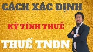 Quyết toán thuế TNDN - Bài 3| Xác định kỳ tính thuế thu nhập doanh nghiệp