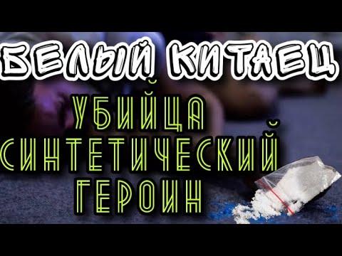 НАРКОТИК УБИЙЦА БЕЛЫЙ КИТАЕЦ//СИНТЕТИЧЕСКИЙ ГЕРОИН