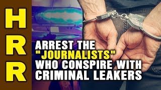 "Is it time to ARREST the ""journalists"" who conspire with criminal LEAKERS?"