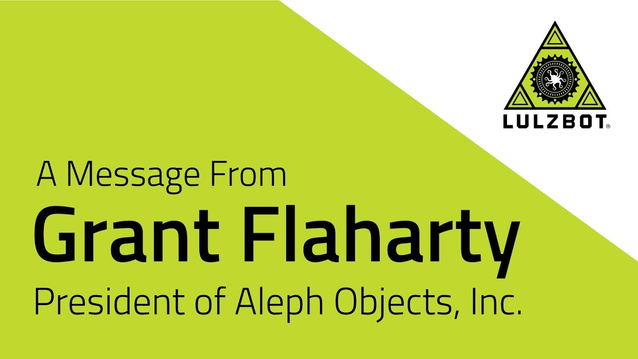 A Message From Grant Flaharty: President of Aleph Objects