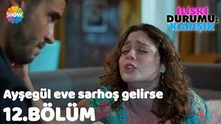 """Ayşegül eve sarhoş gelirse """"İlişki Durumu: Karışık 12.Bölüm"""""""