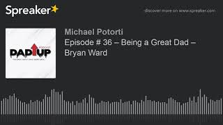 Episode # 36 – Being a Great Dad – Bryan Ward