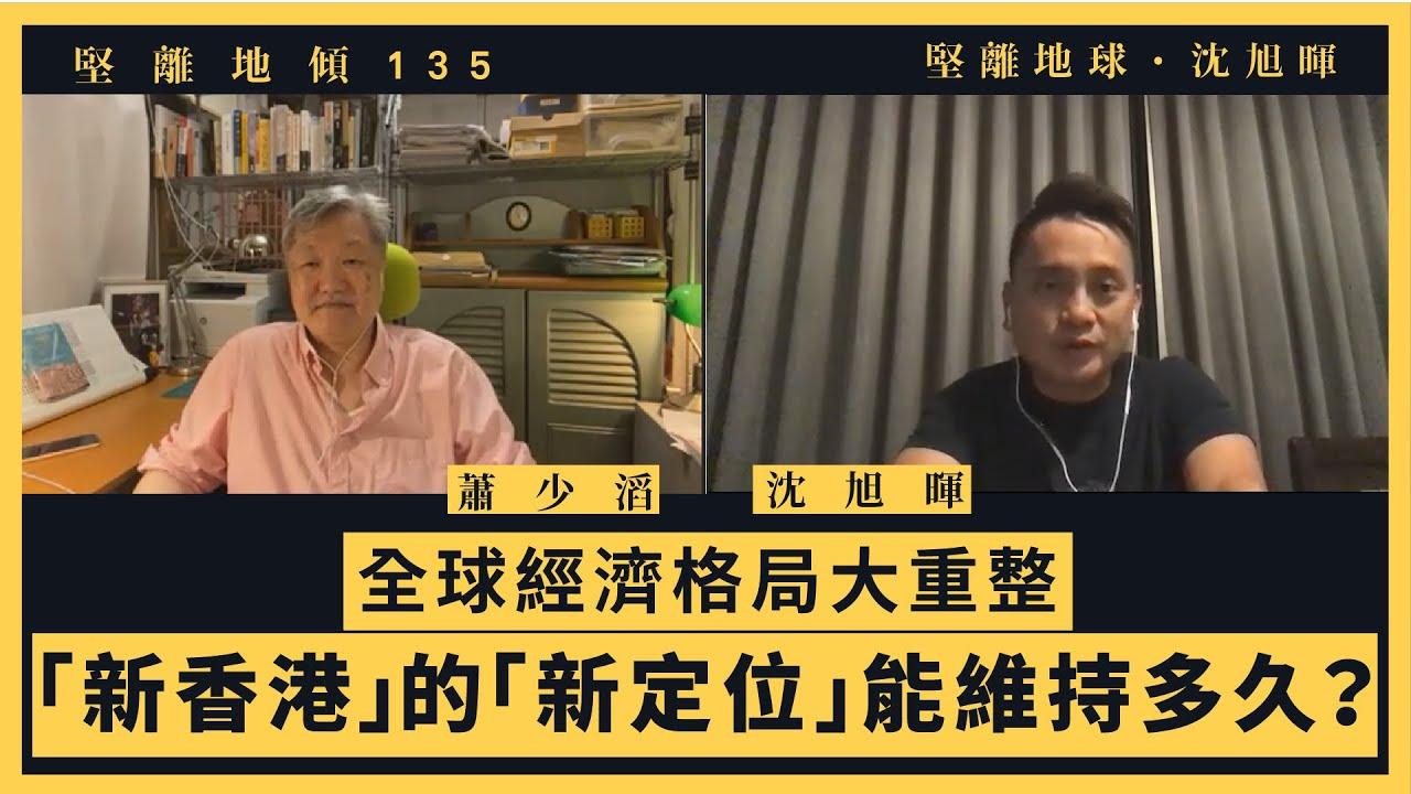 【堅離地傾・沈旭暉135🌍】蕭少滔:全球經濟格局大重整:「新香港」的「新定位」能維持多久?