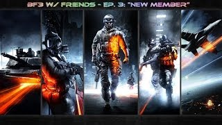 "BF3 w/ Friends - Ep. 3: ""New Member"""