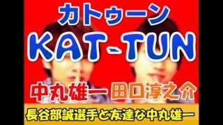 KAT-TUNのがつーん!!の放送で、 中丸雄一くんが、サッカー日本代表の長...