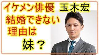 イケメン俳優 玉木宏が結婚できなかったのは 妹のせい?