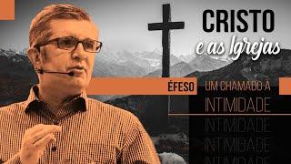 Cristo e as Igrejas - Éfeso: Um Chamado à Intimidade - Pr. Francisco