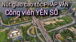 Nút giao Cao tốc Pháp Vân - Công viên Yên Sở - Hà Nội | Đáng đồng tiền bát gạo