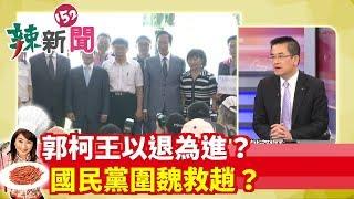 【辣新聞152】郭柯王以退為進?國民黨圍魏救趙? 2019.08.24
