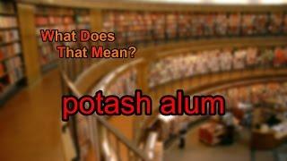 What does potash alum mean?