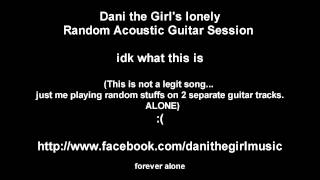 Dani the Girl - Forever Alone (Acoustic Guitar Song Thing Sorta Not Really)