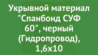 Укрывной материал Спанбонд СУФ 60, черный (Гидропровод), 1,6х10 обзор ХЛ003184