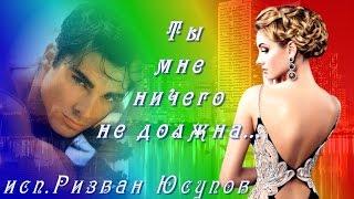 Р. Юсупов ТЫ МНЕ НИЧЕГО НЕ ДОЛЖНА ...  автор ролика ЛОРЕНА