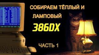 386DX: ТЁПЛЫЙ И ЛАМПОВЫЙ. ЧАСТЬ 1