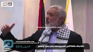 مصر العربية |  هنية يطالب منظمة التحرير الفلسطينية لعقد اجتماع لحماية