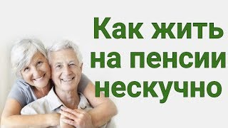 Как жить на пенсии нескучно
