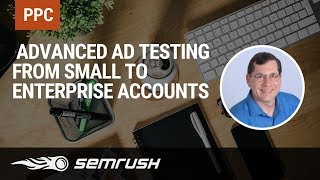 Advanced PPC #4: Advanced Ad Testing from Small to Enterprise accounts