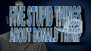 Five Stupid Things About Donald Trump