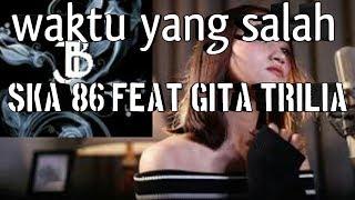 Download Ska 86-WAKTU YANG SALAH feat GITA TRILIA(lirik)