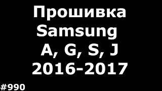 Прошивка любого смартфона Samsung A, J, G, S серий 2016-2017 года