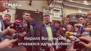 Кирилл Вышинский отказался идти на обмен | Страна.ua