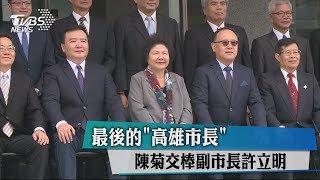 最後的「高雄市長」 陳菊交棒副市長許立明