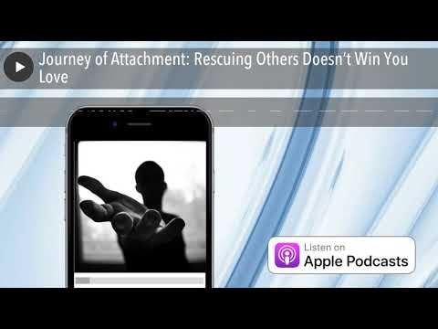 Journey of Attachment: Rescuing Others Doesn't Win You Love