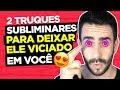 2 TRUQUES SUBLIMINARES PARA DEIXAR ELE VICIADO EM VOC