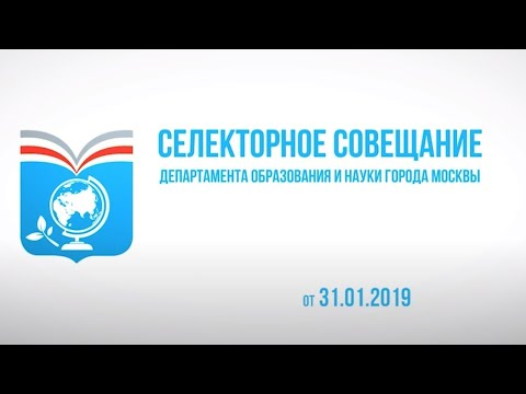 Селекторное совещание Департамента образования и науки г. Москвы, 31.01.2019