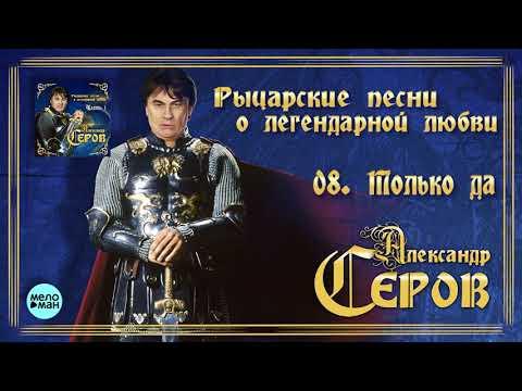 Александр Серов - Только да Альбом Рыцарские песни о легендарной любви