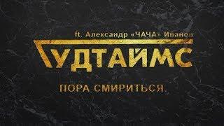 ГУДТАЙМС Ft Александр ЧАЧА Иванов Пора смириться 16