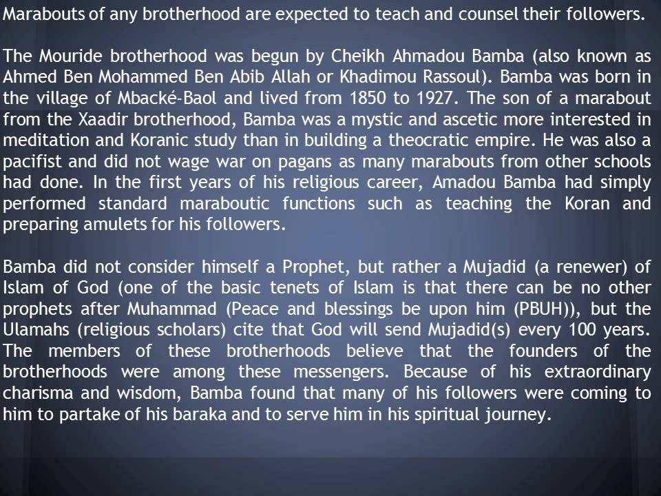 ahmadou bamba and mouride brotherhood essay Mouride 1 mouride the mouride brotherhood (yoonu murit in wolof, الطريقة المريدية, aṭ-ṭarīqat al-murīdiyya or simply مريدية, murīdiyya in arabic) is a large islamic sufi order most prominent in senegal and the gambia, with headquarters in.