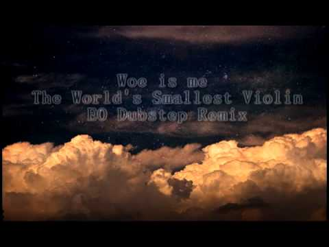 Woe is me/The Worlds Smallest Violin (EO Dubstep Remix)