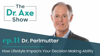 Lifestyle Affects Your Decision Making with Dr. Perlmutter | The Dr. Axe Show | Podcast Episode 11