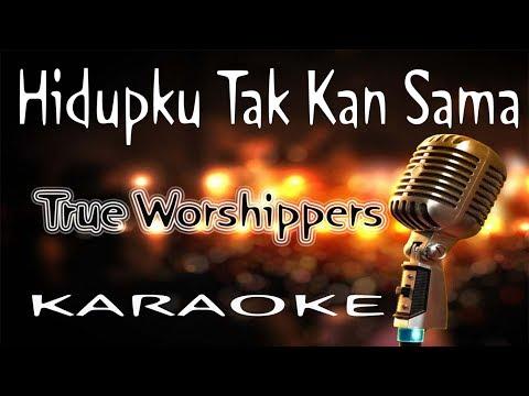 Hidupku Tak Kan Sama – True Worshippers ( KARAOKE HQ Audio )