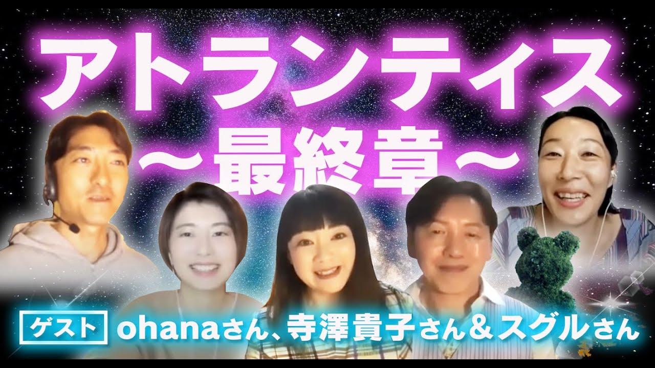 アトランティス最終章〜ゲスト:寺澤貴子さん&スグルさん、ohanaさん。暗黒期から学んだこと。個々に秘められた黄金期の能力を今、掘り起こしして目覚めて行動する。