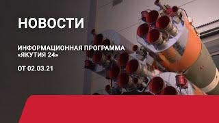 Новостной выпуск в 15:00 от 02.03.21 года. Информационная программа «Якутия 24»