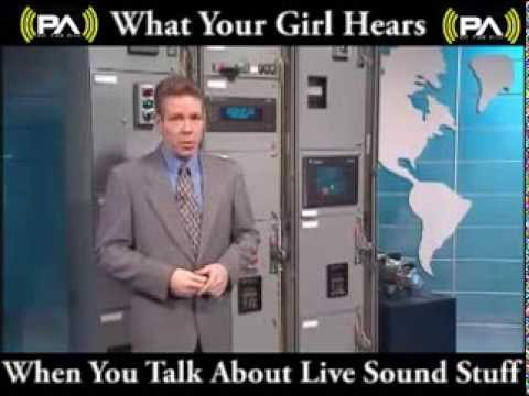 What your girl hears when you talk about live sound stuff