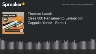 Ideas 060 Pensamiento Liminal con Coppelia Yáñez - Parte 1
